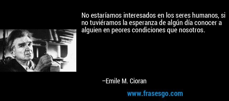 No estaríamos interesados en los seres humanos, si no tuviéramos la esperanza de algún día conocer a alguien en peores condiciones que nosotros. – Emile M. Cioran