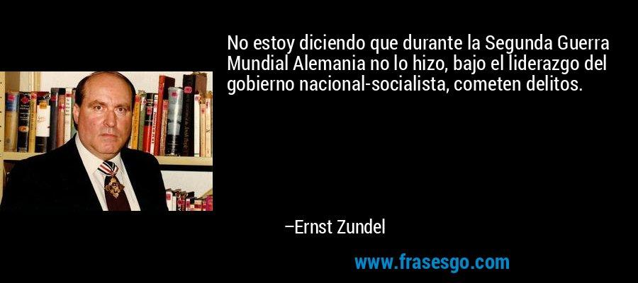 No estoy diciendo que durante la Segunda Guerra Mundial Alemania no lo hizo, bajo el liderazgo del gobierno nacional-socialista, cometen delitos. – Ernst Zundel