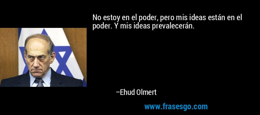 No estoy en el poder, pero mis ideas están en el poder. Y mis ideas prevalecerán. – Ehud Olmert