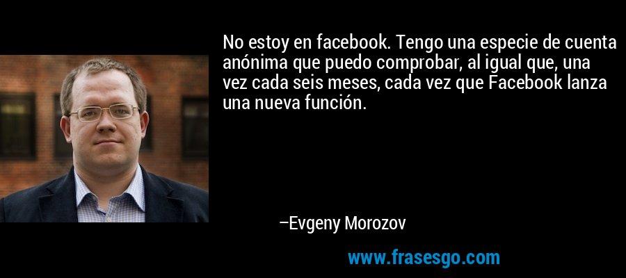 No estoy en facebook. Tengo una especie de cuenta anónima que puedo comprobar, al igual que, una vez cada seis meses, cada vez que Facebook lanza una nueva función. – Evgeny Morozov