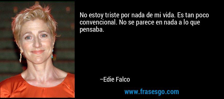 No estoy triste por nada de mi vida. Es tan poco convencional. No se parece en nada a lo que pensaba. – Edie Falco