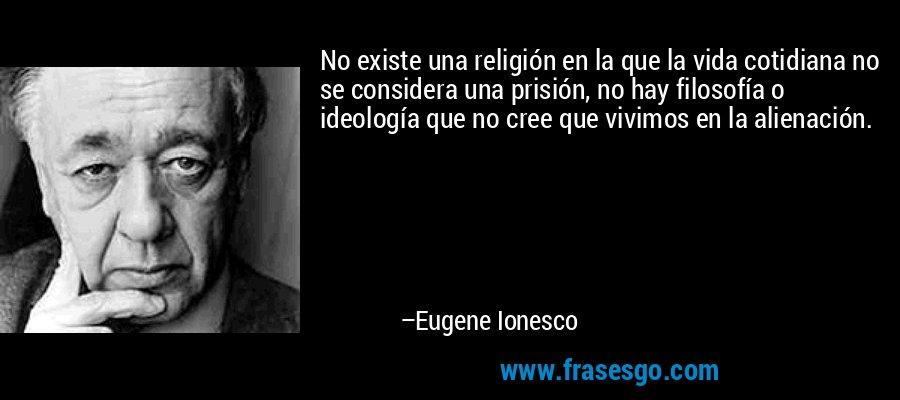No existe una religión en la que la vida cotidiana no se considera una prisión, no hay filosofía o ideología que no cree que vivimos en la alienación. – Eugene Ionesco