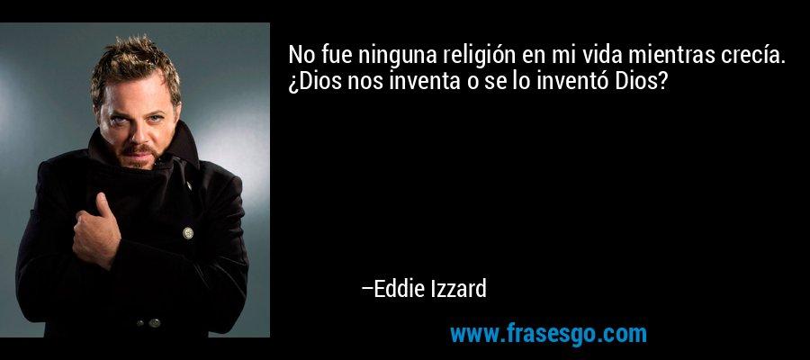 No fue ninguna religión en mi vida mientras crecía. ¿Dios nos inventa o se lo inventó Dios? – Eddie Izzard