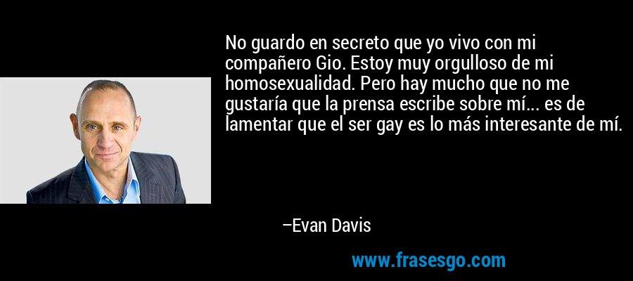 No guardo en secreto que yo vivo con mi compañero Gio. Estoy muy orgulloso de mi homosexualidad. Pero hay mucho que no me gustaría que la prensa escribe sobre mí... es de lamentar que el ser gay es lo más interesante de mí. – Evan Davis
