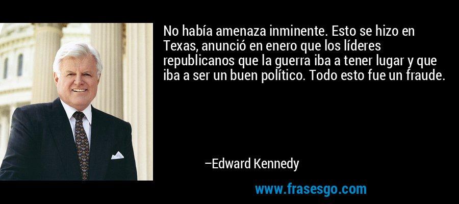 No había amenaza inminente. Esto se hizo en Texas, anunció en enero que los líderes republicanos que la guerra iba a tener lugar y que iba a ser un buen político. Todo esto fue un fraude. – Edward Kennedy