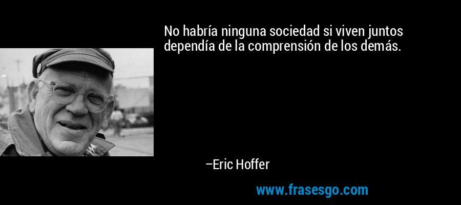 No habría ninguna sociedad si viven juntos dependía de la comprensión de los demás. – Eric Hoffer