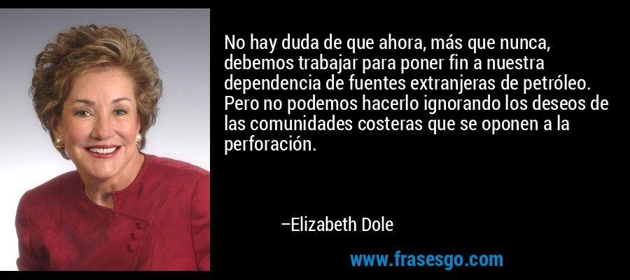 No hay duda de que ahora, más que nunca, debemos trabajar para poner fin a nuestra dependencia de fuentes extranjeras de petróleo. Pero no podemos hacerlo ignorando los deseos de las comunidades costeras que se oponen a la perforación. – Elizabeth Dole