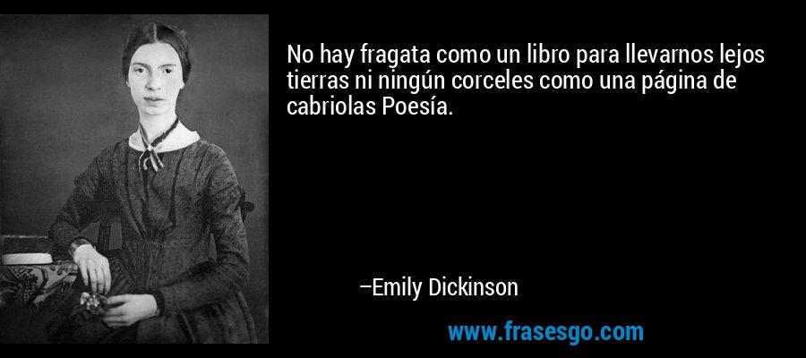 No hay fragata como un libro para llevarnos lejos tierras ni ningún corceles como una página de cabriolas Poesía. – Emily Dickinson
