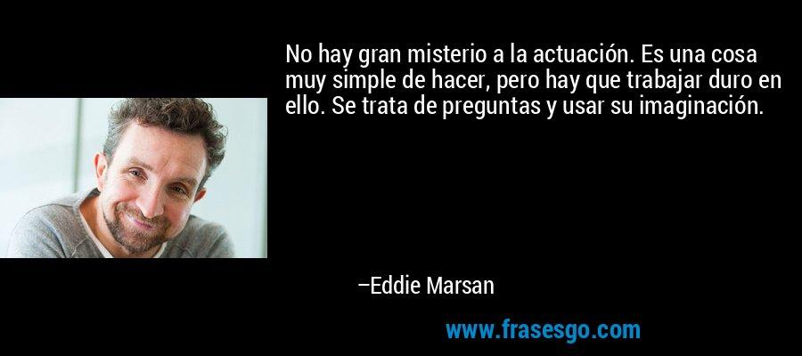 No hay gran misterio a la actuación. Es una cosa muy simple de hacer, pero hay que trabajar duro en ello. Se trata de preguntas y usar su imaginación. – Eddie Marsan