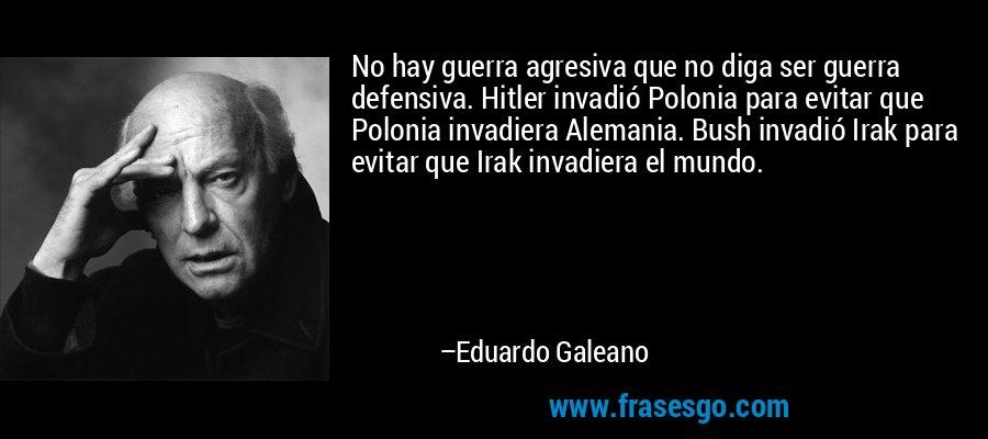 No hay guerra agresiva que no diga ser guerra defensiva. Hitler invadió Polonia para evitar que Polonia invadiera Alemania. Bush invadió Irak para evitar que Irak invadiera el mundo. – Eduardo Galeano