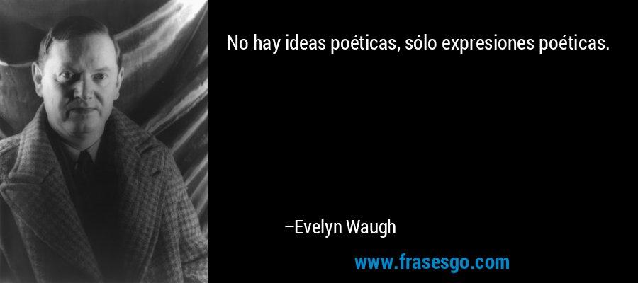 No hay ideas poéticas, sólo expresiones poéticas. – Evelyn Waugh