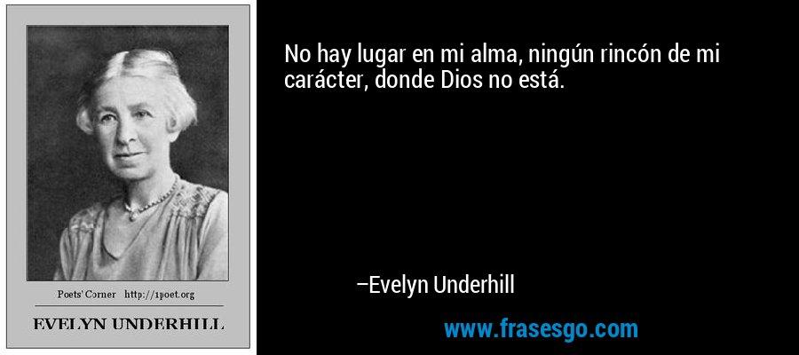 No hay lugar en mi alma, ningún rincón de mi carácter, donde Dios no está. – Evelyn Underhill