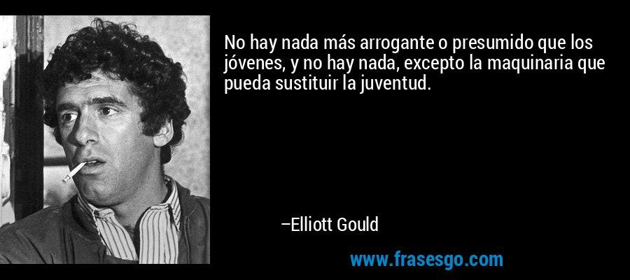 No hay nada más arrogante o presumido que los jóvenes, y no hay nada, excepto la maquinaria que pueda sustituir la juventud. – Elliott Gould