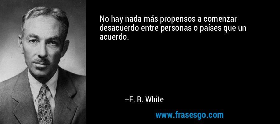 No hay nada más propensos a comenzar desacuerdo entre personas o países que un acuerdo. – E. B. White