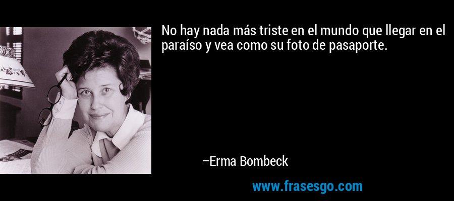 No hay nada más triste en el mundo que llegar en el paraíso y vea como su foto de pasaporte. – Erma Bombeck