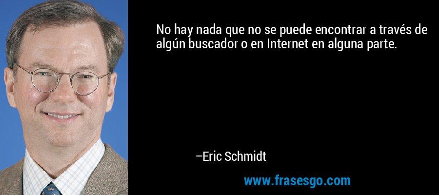 No hay nada que no se puede encontrar a través de algún buscador o en Internet en alguna parte. – Eric Schmidt