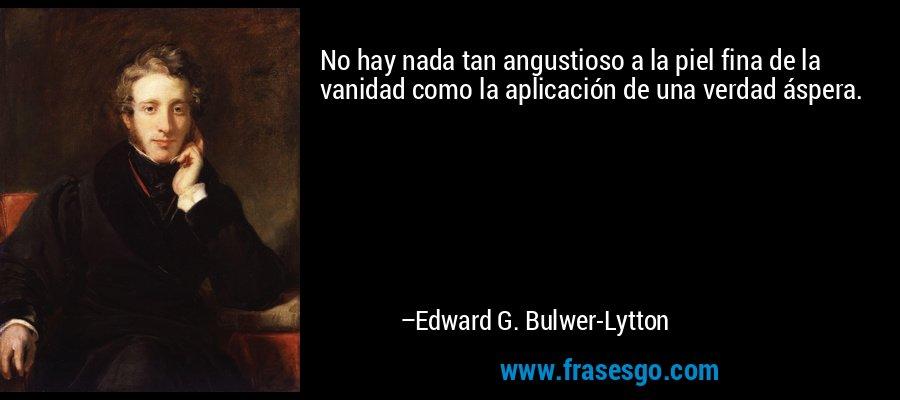 No hay nada tan angustioso a la piel fina de la vanidad como la aplicación de una verdad áspera. – Edward G. Bulwer-Lytton