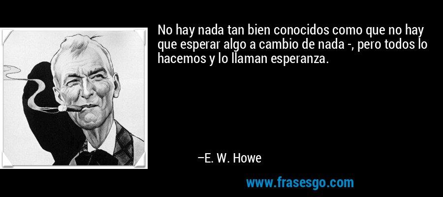 No hay nada tan bien conocidos como que no hay que esperar algo a cambio de nada -, pero todos lo hacemos y lo llaman esperanza. – E. W. Howe