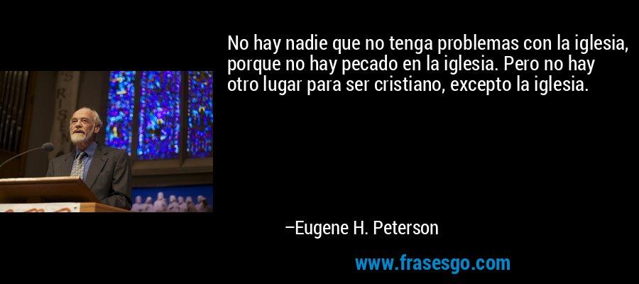 No hay nadie que no tenga problemas con la iglesia, porque no hay pecado en la iglesia. Pero no hay otro lugar para ser cristiano, excepto la iglesia. – Eugene H. Peterson