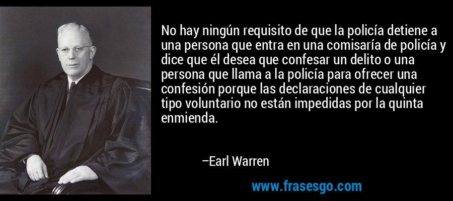 No hay ningún requisito de que la policía detiene a una persona que entra en una comisaría de policía y dice que él desea que confesar un delito o una persona que llama a la policía para ofrecer una confesión porque las declaraciones de cualquier tipo voluntario no están impedidas por la quinta enmienda. – Earl Warren