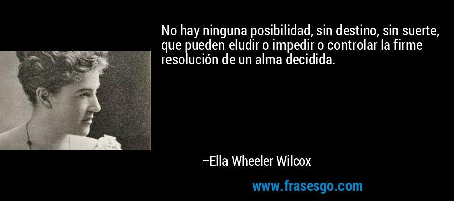 No hay ninguna posibilidad, sin destino, sin suerte, que pueden eludir o impedir o controlar la firme resolución de un alma decidida. – Ella Wheeler Wilcox