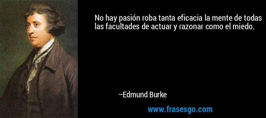 No hay pasión roba tanta eficacia la mente de todas las facultades de actuar y razonar como el miedo. – Edmund Burke