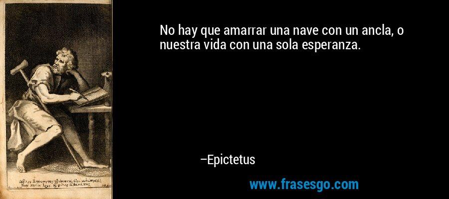 No hay que amarrar una nave con un ancla, o nuestra vida con una sola esperanza. – Epictetus