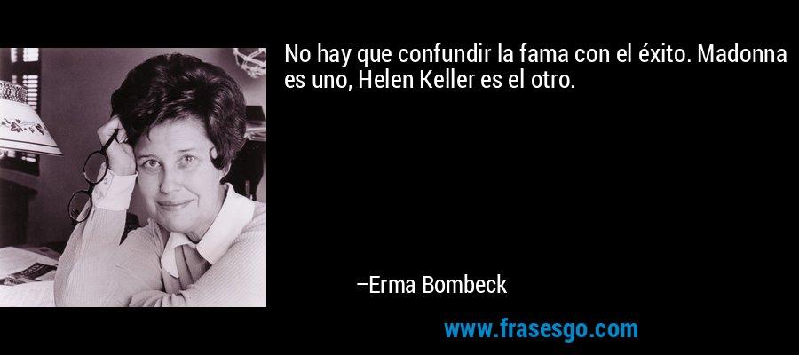 No hay que confundir la fama con el éxito. Madonna es uno, Helen Keller es el otro. – Erma Bombeck