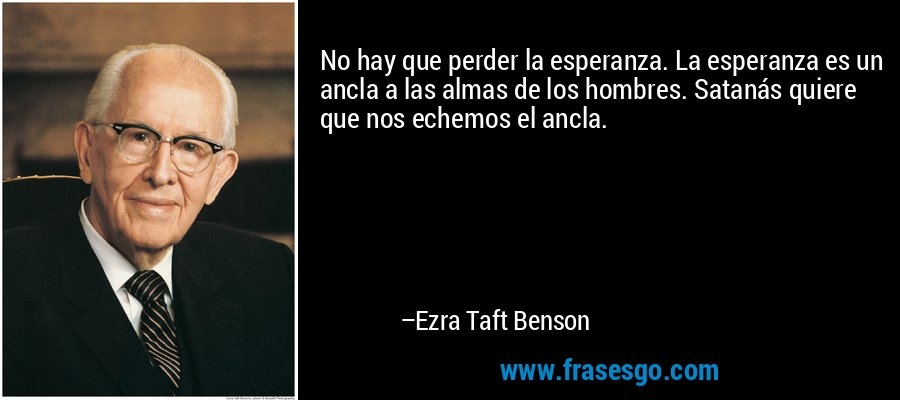 No hay que perder la esperanza. La esperanza es un ancla a las almas de los hombres. Satanás quiere que nos echemos el ancla. – Ezra Taft Benson
