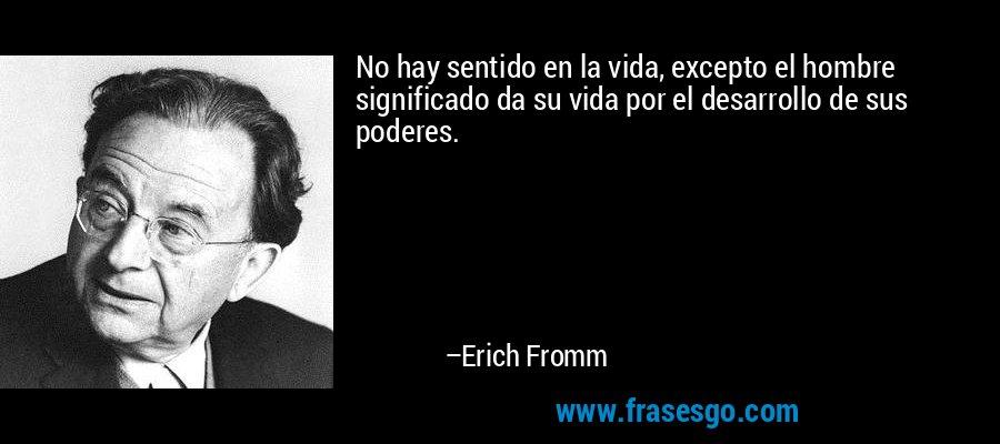 No hay sentido en la vida, excepto el hombre significado da su vida por el desarrollo de sus poderes. – Erich Fromm