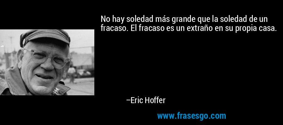 No hay soledad más grande que la soledad de un fracaso. El fracaso es un extraño en su propia casa. – Eric Hoffer