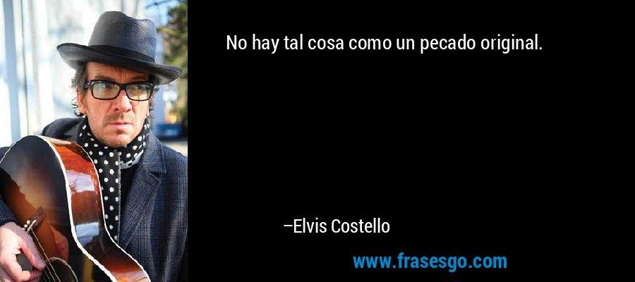 No hay tal cosa como un pecado original. – Elvis Costello