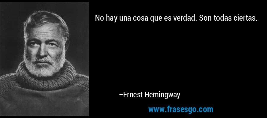 No hay una cosa que es verdad. Son todas ciertas. – Ernest Hemingway