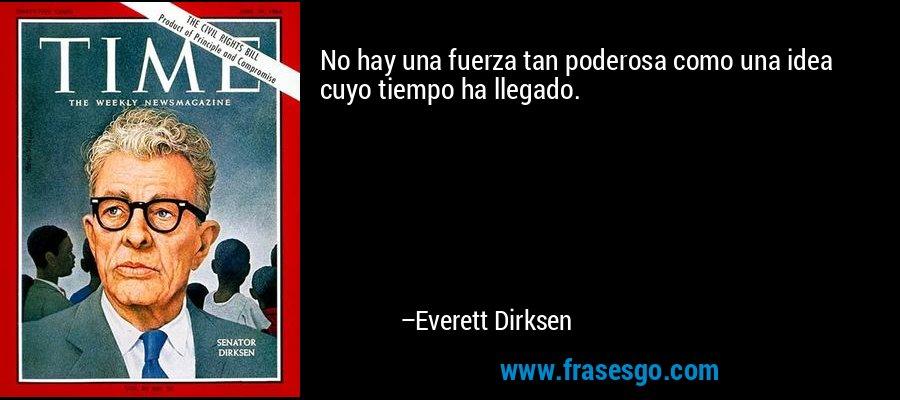 No hay una fuerza tan poderosa como una idea cuyo tiempo ha llegado. – Everett Dirksen
