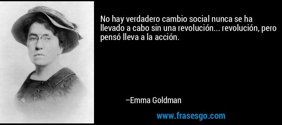 No hay verdadero cambio social nunca se ha llevado a cabo sin una revolución... revolución, pero pensó lleva a la acción. – Emma Goldman