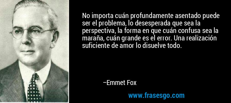 No importa cuán profundamente asentado puede ser el problema, lo desesperada que sea la perspectiva, la forma en que cuán confusa sea la maraña, cuán grande es el error. Una realización suficiente de amor lo disuelve todo. – Emmet Fox