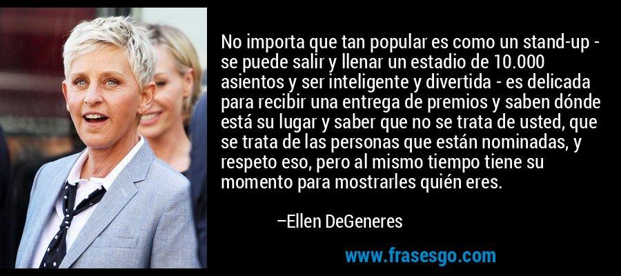 No importa que tan popular es como un stand-up - se puede salir y llenar un estadio de 10.000 asientos y ser inteligente y divertida - es delicada para recibir una entrega de premios y saben dónde está su lugar y saber que no se trata de usted, que se trata de las personas que están nominadas, y respeto eso, pero al mismo tiempo tiene su momento para mostrarles quién eres. – Ellen DeGeneres