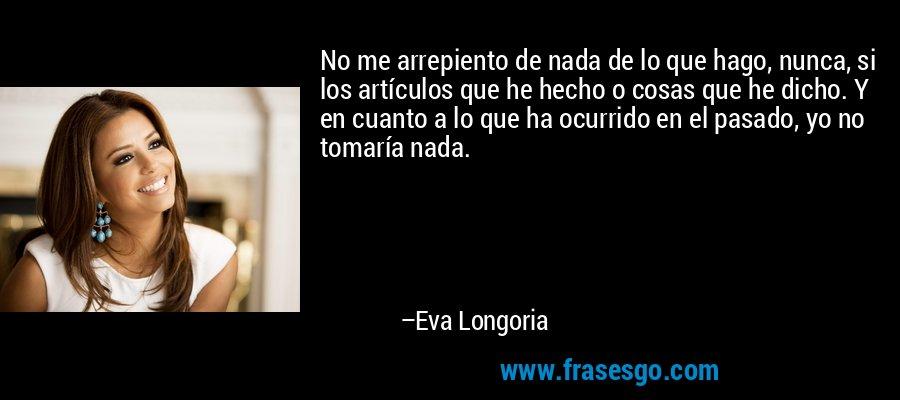 No me arrepiento de nada de lo que hago, nunca, si los artículos que he hecho o cosas que he dicho. Y en cuanto a lo que ha ocurrido en el pasado, yo no tomaría nada. – Eva Longoria