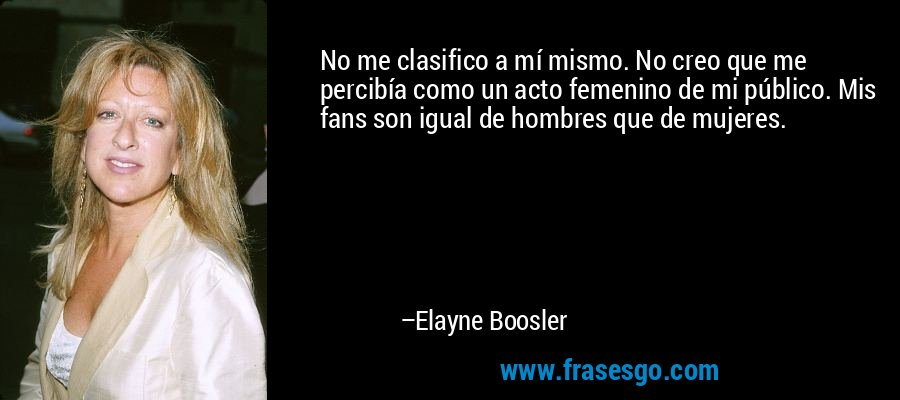 No me clasifico a mí mismo. No creo que me percibía como un acto femenino de mi público. Mis fans son igual de hombres que de mujeres. – Elayne Boosler