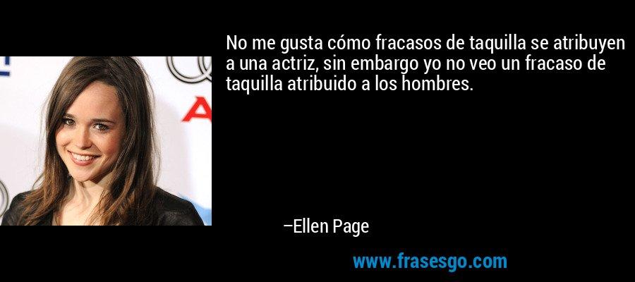 No me gusta cómo fracasos de taquilla se atribuyen a una actriz, sin embargo yo no veo un fracaso de taquilla atribuido a los hombres. – Ellen Page