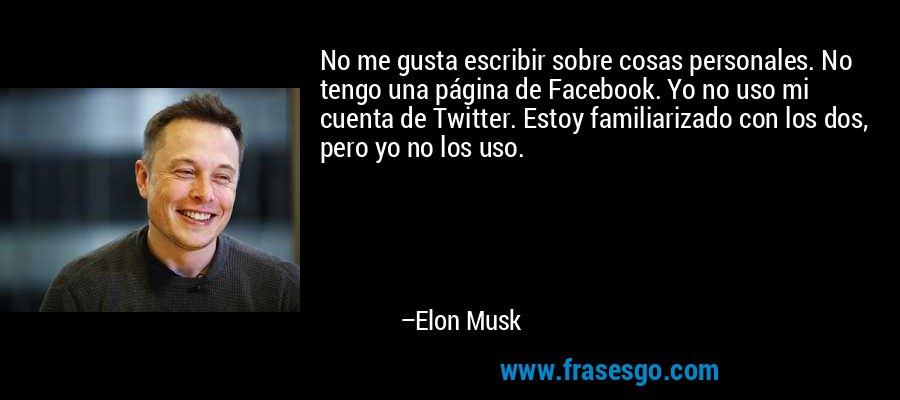 No me gusta escribir sobre cosas personales. No tengo una página de Facebook. Yo no uso mi cuenta de Twitter. Estoy familiarizado con los dos, pero yo no los uso. – Elon Musk