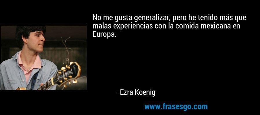 No me gusta generalizar, pero he tenido más que malas experiencias con la comida mexicana en Europa. – Ezra Koenig