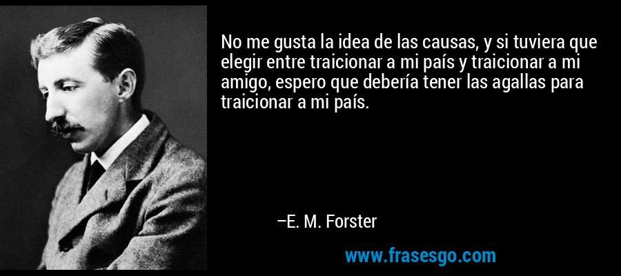 No me gusta la idea de las causas, y si tuviera que elegir entre traicionar a mi país y traicionar a mi amigo, espero que debería tener las agallas para traicionar a mi país. – E. M. Forster