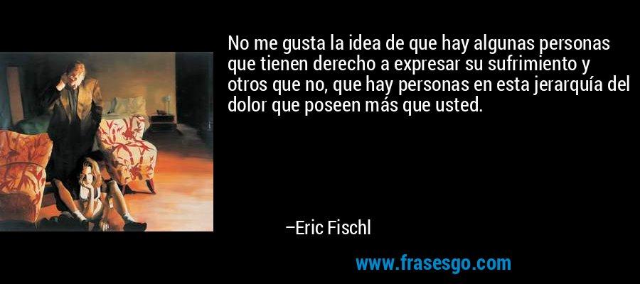 No me gusta la idea de que hay algunas personas que tienen derecho a expresar su sufrimiento y otros que no, que hay personas en esta jerarquía del dolor que poseen más que usted. – Eric Fischl