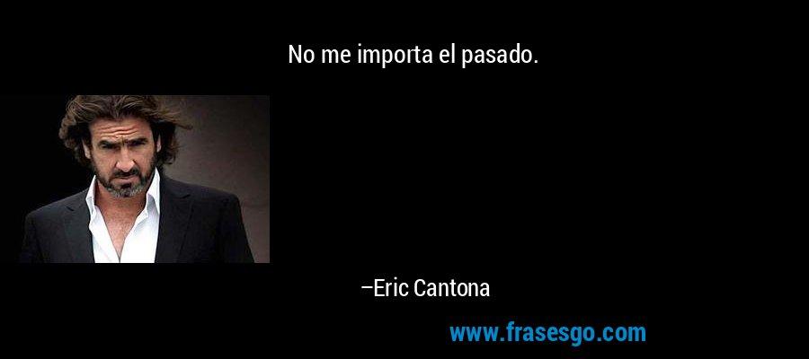 No me importa el pasado. – Eric Cantona