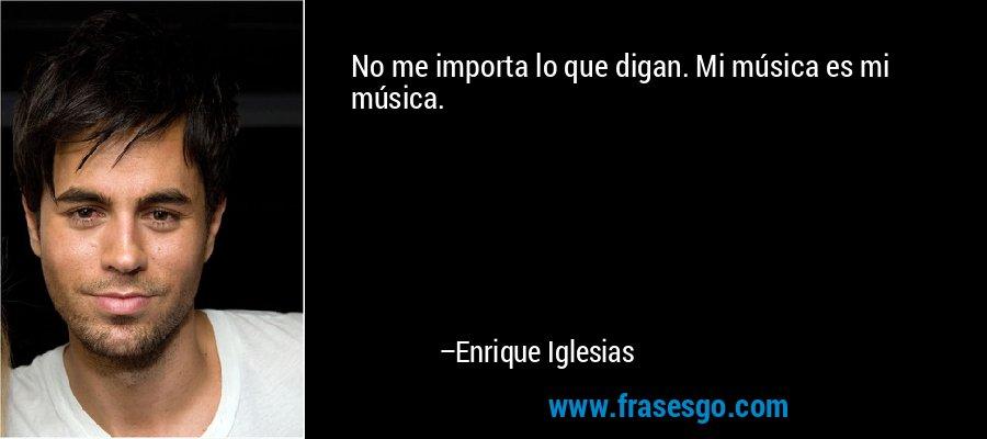 No me importa lo que digan. Mi música es mi música. – Enrique Iglesias