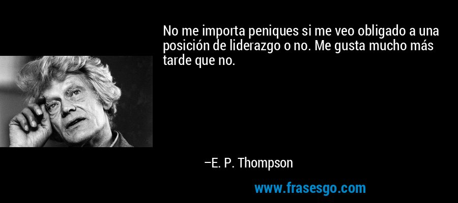 No me importa peniques si me veo obligado a una posición de liderazgo o no. Me gusta mucho más tarde que no. – E. P. Thompson