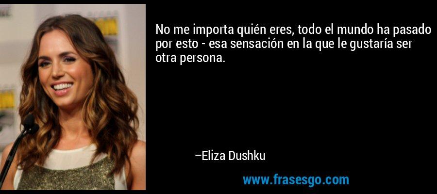 No me importa quién eres, todo el mundo ha pasado por esto - esa sensación en la que le gustaría ser otra persona. – Eliza Dushku