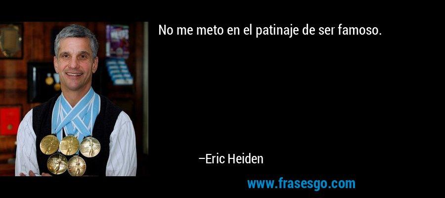 No me meto en el patinaje de ser famoso. – Eric Heiden