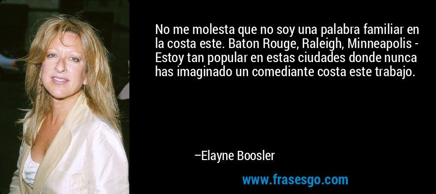 No me molesta que no soy una palabra familiar en la costa este. Baton Rouge, Raleigh, Minneapolis - Estoy tan popular en estas ciudades donde nunca has imaginado un comediante costa este trabajo. – Elayne Boosler